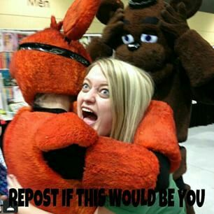 IT WOULD BE THIS AND MORE TO BE HUGGED BY MY FAVORITE ANIMATRONIC FOXY!! Oh and BTW FNAF4 IS OUT ON GOOGLE PLAY STORE FOR 2.99$!!! I GOT IT AND IT IS AN EXCELLENT GAME NIGHTMARE FOXY LOOKS AWESOME!!!!!