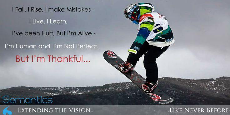 I Fall, I Rise, I make Mistakes - I Live, I Learn, I've been Hurt, But I'm Alive - I'm Human and I'm Not Perfect. But I'm Thankful......