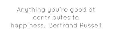 Anything you're good at contributes to happiness.Bertrand Russell...
