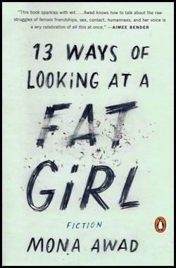 """13 Ways of Looking at a Fat Girl  """"Lizzie has never liked the way she looks-even though her best friend Mel says she's the pretty one. She starts dating guys online, but she's afraid to send pictures: she knows no one would want her if they could really see her. So she starts to lose. She grows up and gets thin, navigating double-edged validation from her mother, her friends, her husband, her reflection in the mirror."""