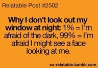 This is literally but its 100% of me seeing a face that's the last thing I wanna c, a face by my window looking at me like a stalker