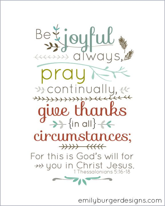 Be joyful always, pray continually, give thanks in all circumstances, for this is God's will for you in Christ Jesus. <3