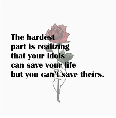 The hardest part is realizing that your idols can save your life but you can't save theirs