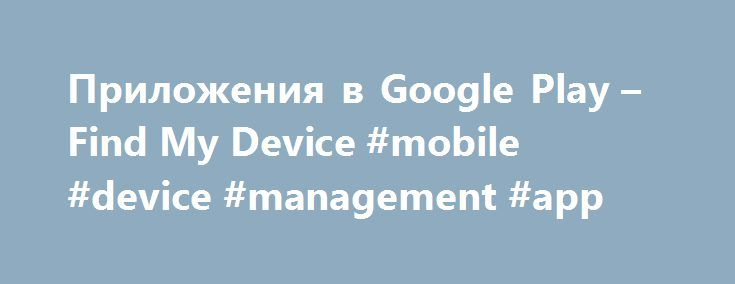 Приложения в Google Play – Find My Device #mobile #device #management #app http://west-virginia.remmont.com/%d0%bf%d1%80%d0%b8%d0%bb%d0%be%d0%b6%d0%b5%d0%bd%d0%b8%d1%8f-%d0%b2-google-play-find-my-device-mobile-device-management-app/  # Описание Introducing Find My Device – the new and improved Android Device Manager. Find My Device helps you easily locate a lost Android device, and keeps your information safe and sound while you look. Locate your phone, tablet or watch. Misplaced your…