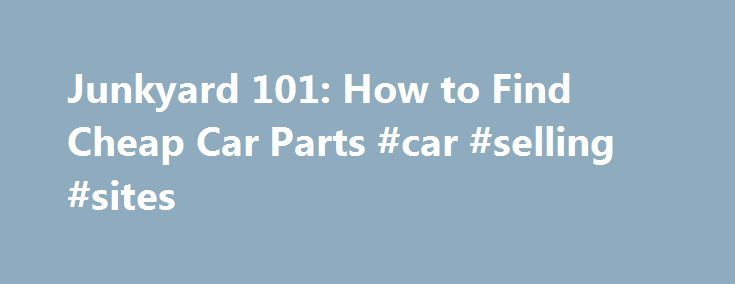 Junkyard 101: How to Find Cheap Car Parts #car #selling #sites http://sweden.remmont.com/junkyard-101-how-to-find-cheap-car-parts-car-selling-sites/  #find a car # Junkyard 101: How to Find Cheap Car Parts Your local automotive graveyard can be an intimidating place, but it's a great source inexpensive parts and unusual finds. PM tells you what to know before you go. PICK YOUR POISON Junkyards come in two styles you-pick and full-service. At you-picks, customers bring their own tools and…