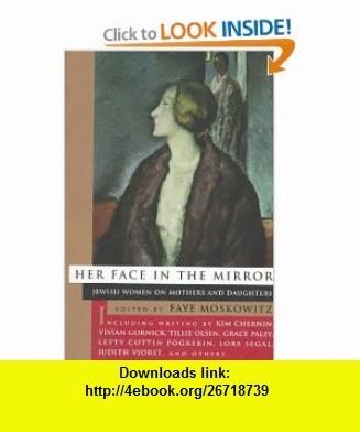 Her Face in the Mirror Jewish Women on Mothers and Duaghters (0046442036153) Faye Moskowitz, Kim Chernin, Vivian Gornick, Tillie Olsen, Grace Paley , ISBN-10: 0807036153  , ISBN-13: 978-0807036150 ,  , tutorials , pdf , ebook , torrent , downloads , rapidshare , filesonic , hotfile , megaupload , fileserve