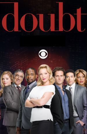 Cancelled - Doubt (CBS-February 15, 2017) a legal drama series created by Tony Phelan, Joan Rater. Stars: Katherine Heigl, Steven Pasquale, Dulé Hill, Laverne Cox, Sadie Ellis, Dreama Walker, Kobi Libii, Elliott Gould. A brilliant attorney who falls for her client, an altruistic pediatric surgeon recently accused of murdering his girlfriend 24 years earlier.