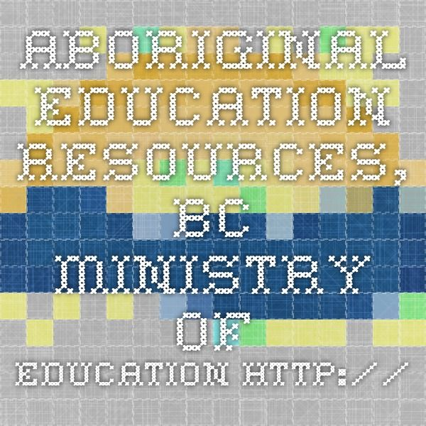Aboriginal Education Resources, BC Ministry of Education http://www.bced.gov.bc.ca/abed/documents.htm