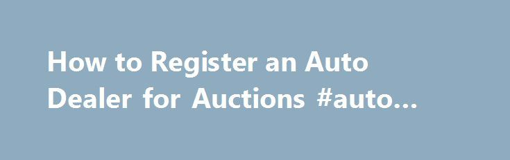 How to Register an Auto Dealer for Auctions #auto #carpet http://autos.remmont.com/how-to-register-an-auto-dealer-for-auctions-auto-carpet/  #newburgh auto auction # Things You'll Need Permanent business location Auto Dealer License Research state laws and requirements for obtaining and maintaining an auto dealer's license. The specific requirements vary... Read more >The post How to Register an Auto Dealer for Auctions #auto #carpet appeared first on Auto.