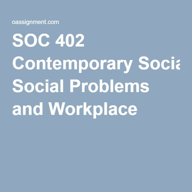 SOC 402 Contemporary Social Problems and Workplace
