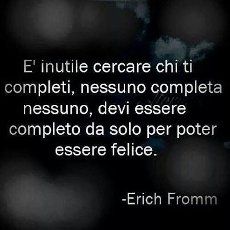 Es inútil buscar quien te complete, nadie completa a nadie, debes ser completo por si mismo para poder ser feliz. Erich Fromm