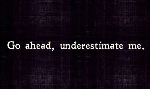 """""""Go ahead, underestimate me,"""" she hissed, """"because once you realize what im capable of,it will be to late."""""""