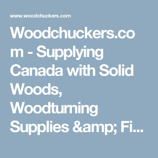 Woodchuckers.com - Supplying Canada with Solid Woods, Woodturning Supplies & Finishes for over 20 years.