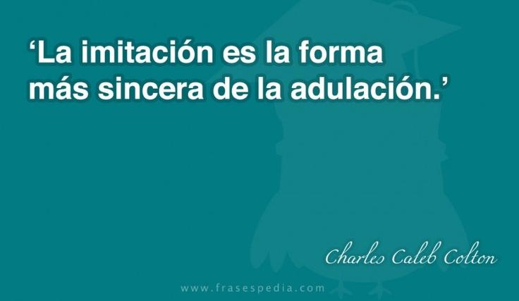 La imitación es la forma más sincera de la adulación.