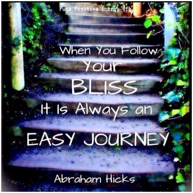 When YOU Follow your BLISS it is always an EASY JOURNEY. #Abraham Hicks.