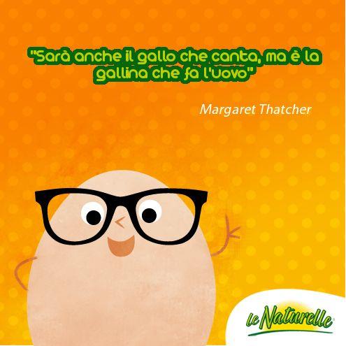 """""""Sarà anche il gallo che canta, ma è la gallina che fa l'uovo"""" -Margaret Thatcher -"""