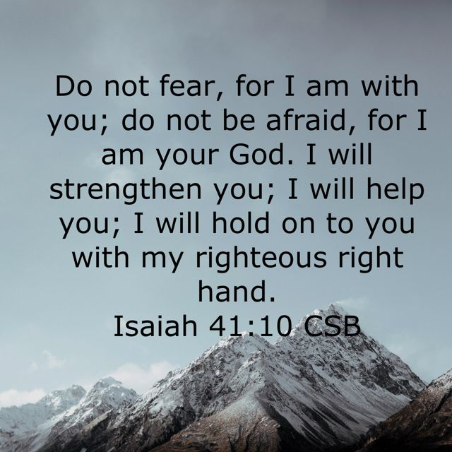 Do not fear, for I am with you; do nor be afraid, for I am your God. I will strengthen you; I will help you; I will hold on to you with my righteous  right hand.