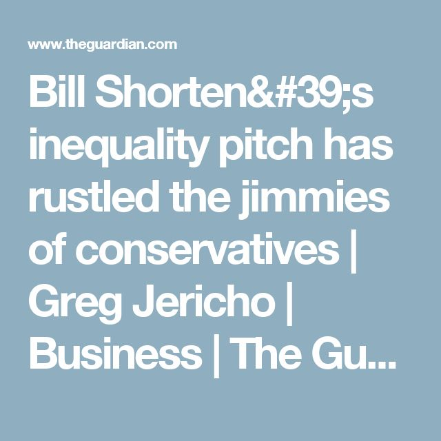 Bill Shorten's inequality pitch has rustled the jimmies of conservatives   Greg Jericho   Business   The Guardian