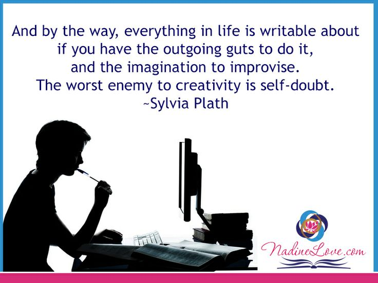 And by the way, everything in life is writable about if you have the outgoing guts to do it, and the imagination to improvise.  The worst enemy to creativity is self-doubt.  ~Sylvia Plath www.NadineLove.com