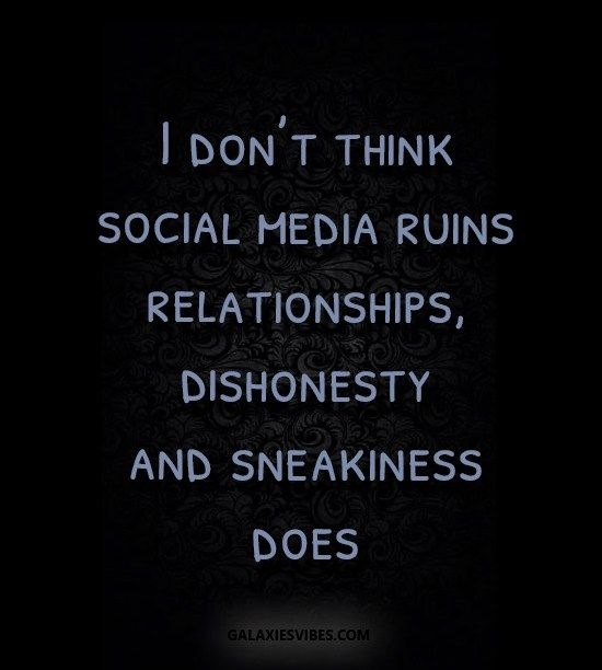 I don't think social media ruins relationships, dishonesty and sneakiness does