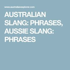 AUSTRALIAN SLANG: PHRASES, AUSSIE SLANG: PHRASES