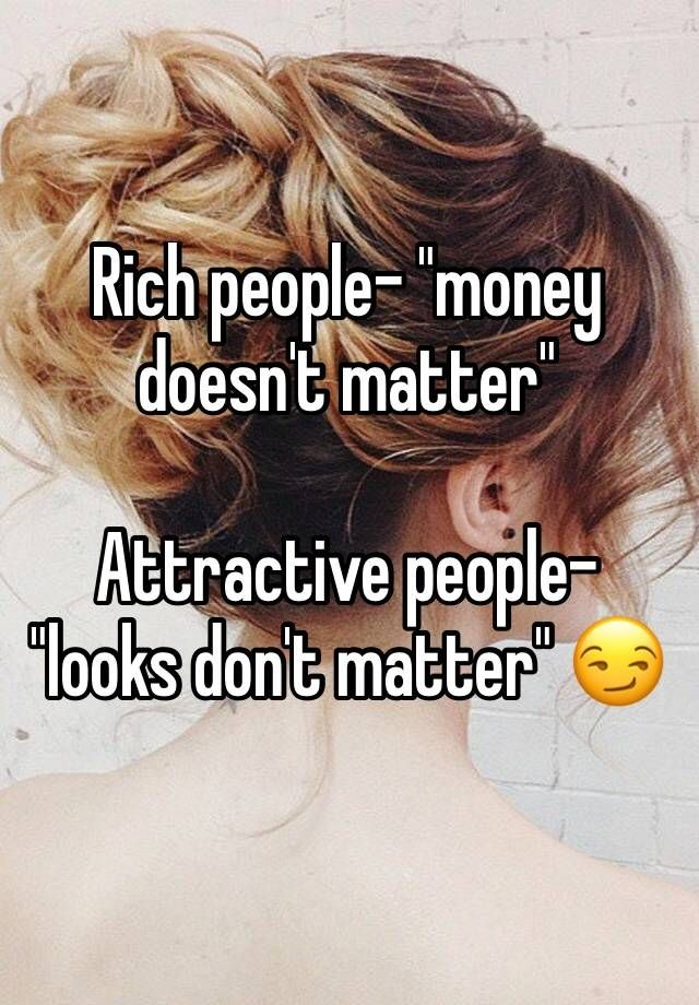 """Rich people- """"money doesn't matter""""    Attractive people- """"looks don't matter"""""""
