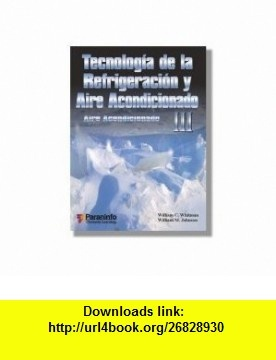 Aire Acondicionado (Technologia de la Refrigeracion y Aire Acondicionado) (Spanish Edition) (9788428326599) William C. Whitman, William M. Johnson , ISBN-10: 8428326592  , ISBN-13: 978-8428326599 ,  , tutorials , pdf , ebook , torrent , downloads , rapidshare , filesonic , hotfile , megaupload , fileserve