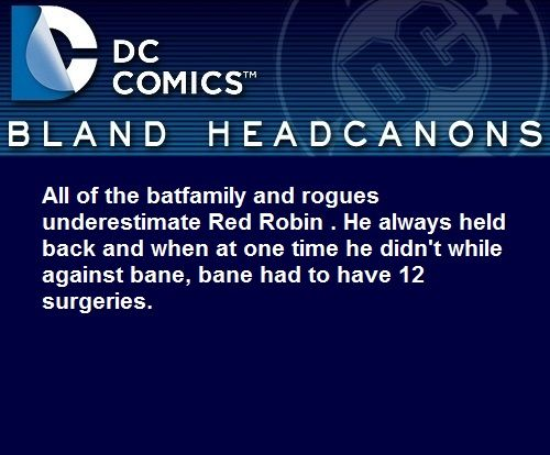 """ All of the batfamily and rogues underestimate Red Robin . He always held back and when at one time he didn't while against bane, bane had to have 12 surgeries. """