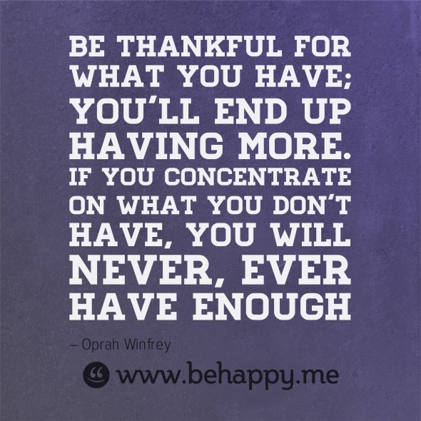 Behappy.me - Be thankful for what you have; you'll end up having more. If you concentrate on what you don't have, you will never, ever have enough: Thoughts, Inspiration, Oprah Winfrey, Be Thankful, Life Quotes Motherhood, Don T, Quotes Truths, Positive