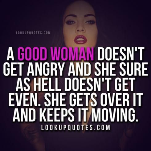 A good woman doesn't get angry and she sure as hell doesn't get even. She gets over it and keeps it moving. #realwoman