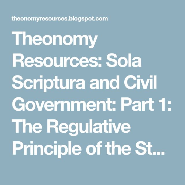 Theonomy Resources: Sola Scriptura and Civil Government: Part 1: The Regulative Principle of the State as Advocated in the Reformation