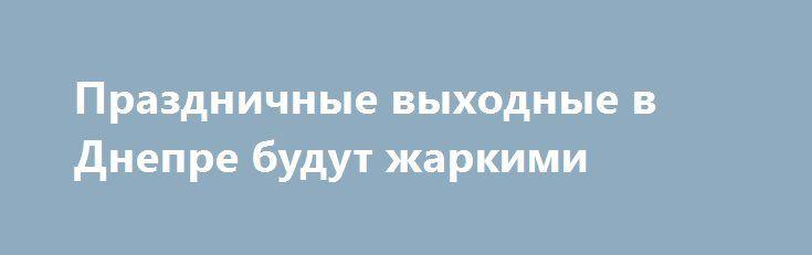 Праздничные выходные в Днепре будут жаркими http://dneprcity.net/dnepropetrovsk/prazdnichnye-vyxodnye-v-dnepre-budut-zharkimi/  Жителей Днепра помимо субботы и воскресенья ждут 2 выходных дня в связи с Днем Конституции Украины.К тому же, в этом году отмечается20-ти летний юбилей принятияГлавного Закона страны. Эти выходные для