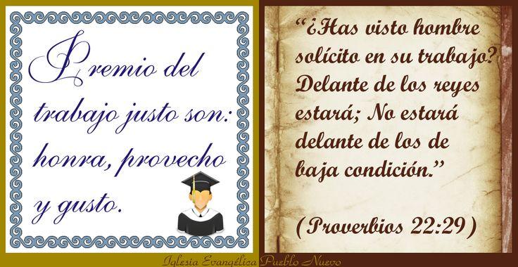 """""""Premio del trabajo justo son: honra, provecho y gusto.""""  """"¿Has visto hombre solícito en su trabajo? Delante de los reyes estará; No estará delante de los de baja condición."""" (Proverbios 22:29) http://www.iglesiapueblonuevo.es/index.php?query=Proverbios+22%3A29&enbiblia=1  http://iglesiapueblonuevo.es/index.php?codigo=3021  #RefranesYProverbios #BibliaYRefranes #Refran #Proverbio #TrabajoBienHecho #Remuneracion #Satisfaccion #ConcienciaTranquila #Trabajo #Trabajador"""