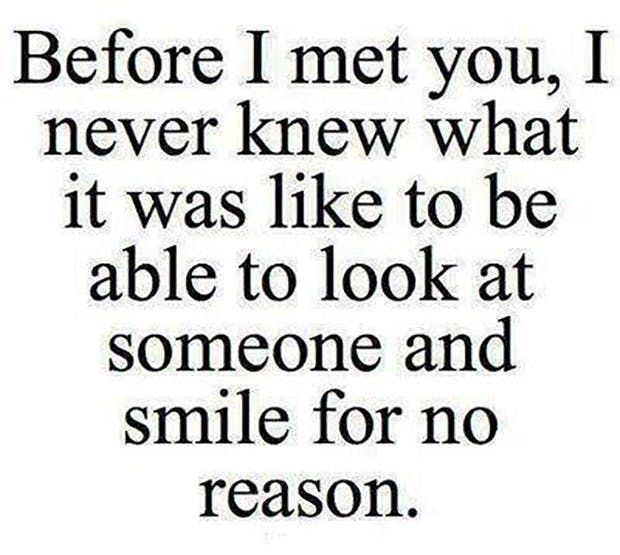 """""""Before I met you, I never knew what it was like to be able to look at someone and smile for no reason."""" — Anonymous"""