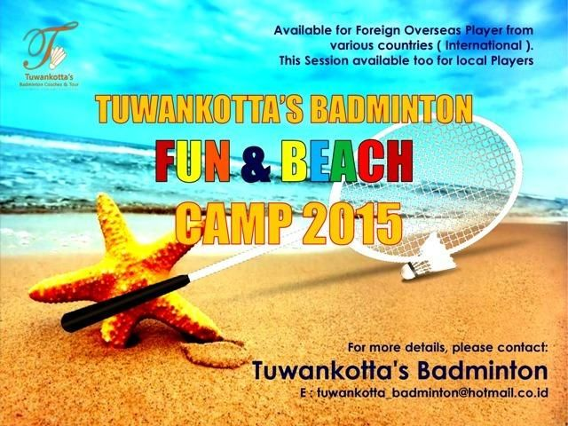 PLAN YOUR OWN SCHEDULLE: BADMINTON TRAINING FOR 2015, GET IMPROVE YOUR SKILLS, TECHNIQUES, FOOTWORK + ENJOY BEAUTIFUL INDONESIA WITH US! TUWANKOTTA'S BADMINTON FUN & BEACH CAMP 2015 LET'S JOIN US!