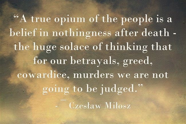 """""""A true opium of the people is a belief in nothingness after death - the huge solace of thinking that for our betrayals, greed, cowardice, murders we are not going to be judged."""""""