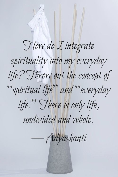 """How do I integrate spirituality into my everyday life? Throw out the concept of """"spiritual life"""" and """"everyday life"""". There is only life, undivided and whole."""