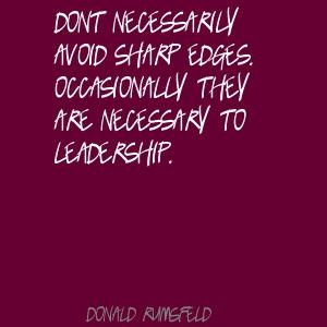 Donald Rumsfeld Dont necessarily avoid sharp edges. Quote