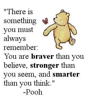 If there ever comes a tomorrow when were not together, always remember; your braver than you believe, stronger that seem and smarter than you think. <3 I seriously love Winnie the Pooh