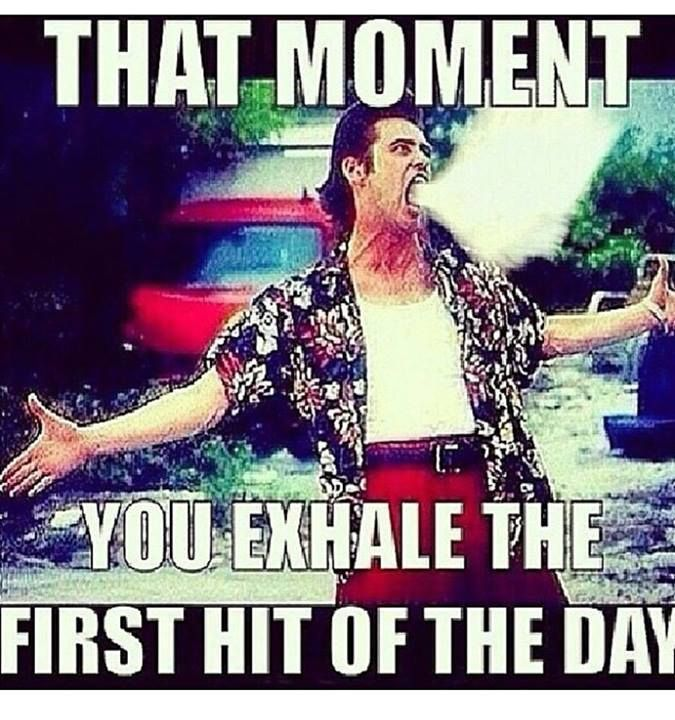That moment you exhale the first hit of the day...