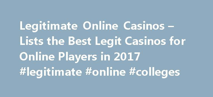Legitimate Online Casinos – Lists the Best Legit Casinos for Online Players in 2017 #legitimate #online #colleges http://tampa.remmont.com/legitimate-online-casinos-lists-the-best-legit-casinos-for-online-players-in-2017-legitimate-online-colleges/  # You Are Here: Home Legitimate Best Legitimate Online Casinos Concerns about online casino legitimacy are as old as online gambling itself. People are suspicious of Internet transactions, and even though millions of people now shop and bank…