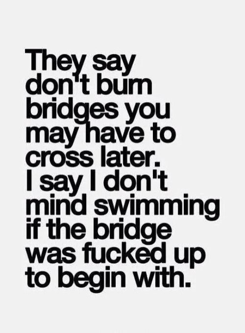 Gotta love those f'ed up bridges. #sorrynotsorry.   Quotes   Pinterest   Quotes, Sayings and Words