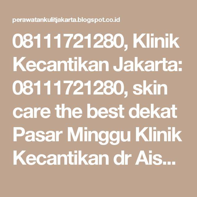 08111721280, Klinik Kecantikan Jakarta: 08111721280, skin care the best dekat Pasar Minggu Klinik Kecantikan dr Aisyiah