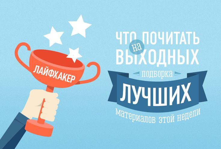 Что почитать на выходных? Лучшие материалы за неделю: 02—06.05.2014 - http://lifehacker.ru/2014/06/07/chto-pochitat-na-vyxodnyx-luchshie-materialy-za-nedelyu-02-06-05-2014/