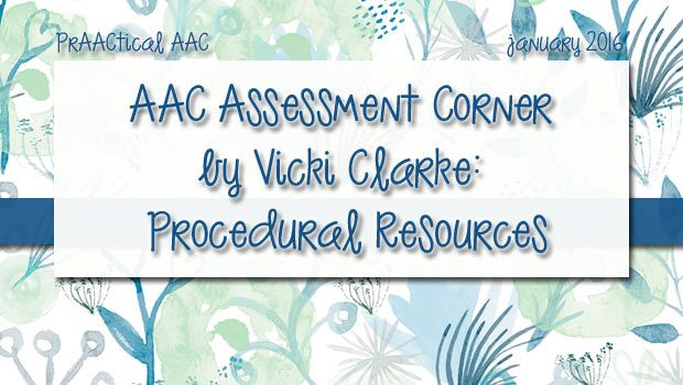 AAC Assessment Corner by Vicki Clarke: Procedural Resources