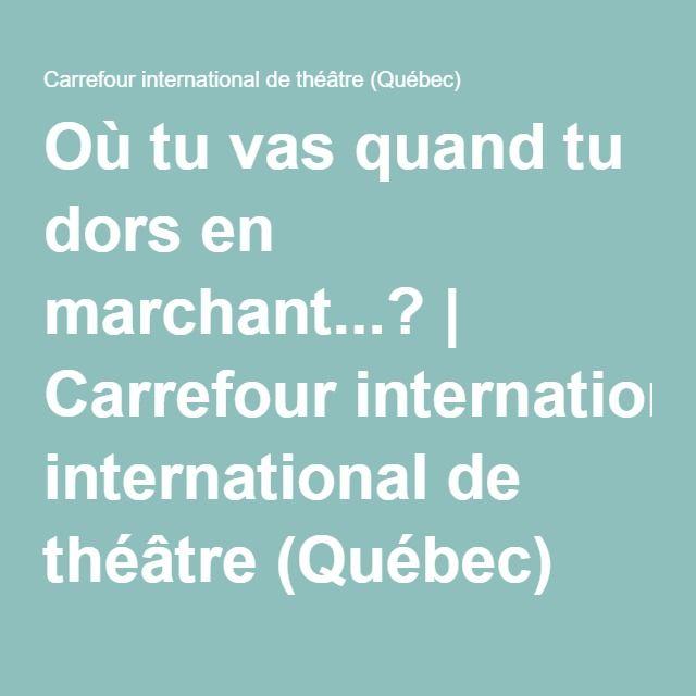 Où tu vas quand tu dors en marchant...?   Carrefour international de théâtre (Québec)