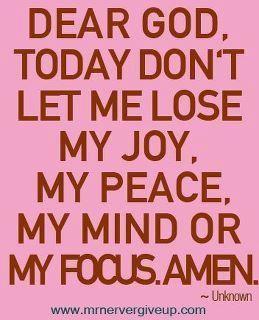 My joy, my peace, my mind, my focus, My God!                                                                                                                                                     More