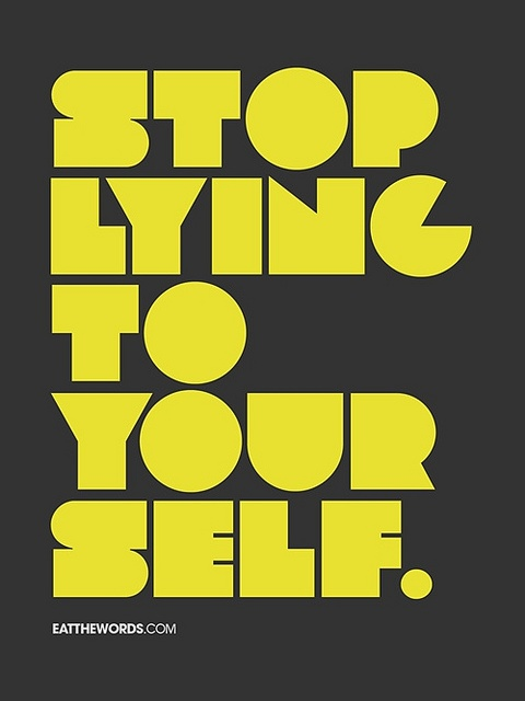 Stop lying to yourself. by eatthewords
