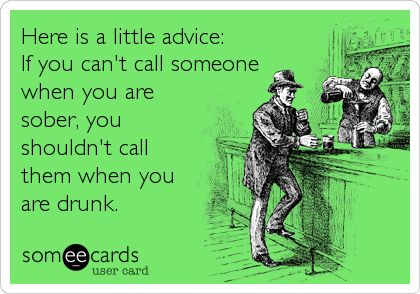 If You Can't Call Someone When You Are Sober...Don't Drunk Dial Them Either...Sound Advice!