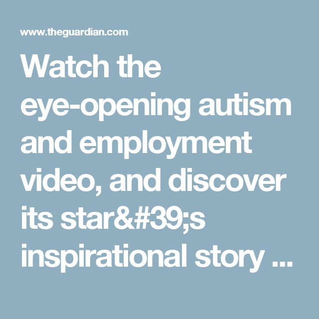 Watch the eye-opening autism and employment video, and discover its star's inspirational story | Too much information: understanding autism | The Guardian